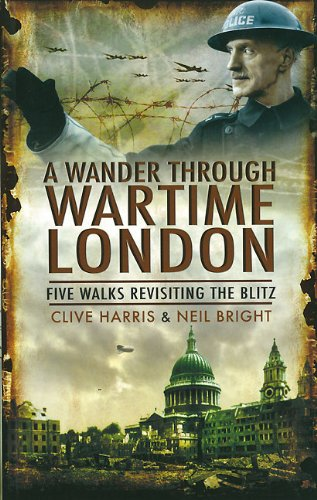 Wander Through Wartime London: Six Walks Revisiting the Blitz By Clive Harris
