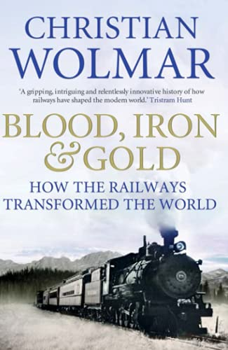 Blood, Iron and Gold: How the Railways Transformed the World By Christian Wolmar