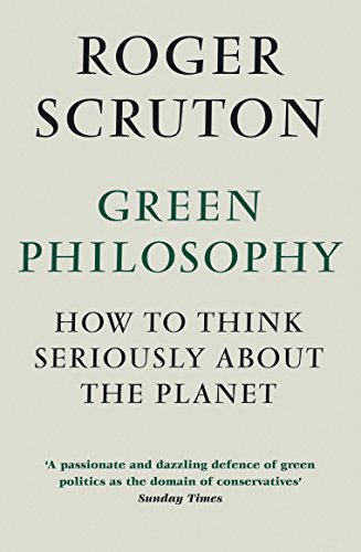 Green Philosophy: How to think seriously about the planet by Roger Scruton