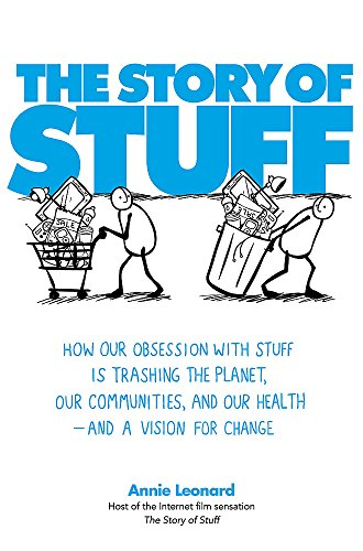 The Story of Stuff: How Our Obsession with Stuff is Trashing the Planet, Our Communities, and Our Health - and a Vision for Change by Annie Leonard