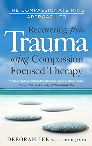 Compassionate Mind Approach to Recovering from Trauma The Compassionate Mind Approach to Recovering from Trauma: Using Compassion Focused Therapy By Deborah Lee