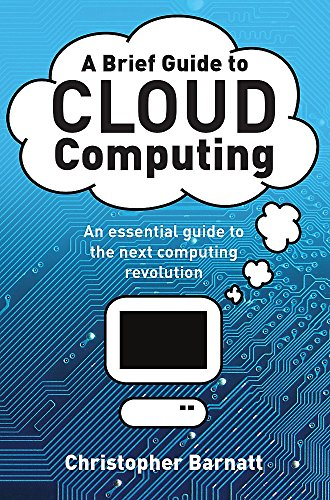 A Brief Guide to Cloud Computing: An essential guide to the next computing revolution. (Brief Histories) By Christopher Barnatt