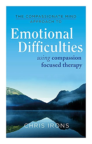 The Compassionate Mind Approach to Difficult Emotions By Chris Irons