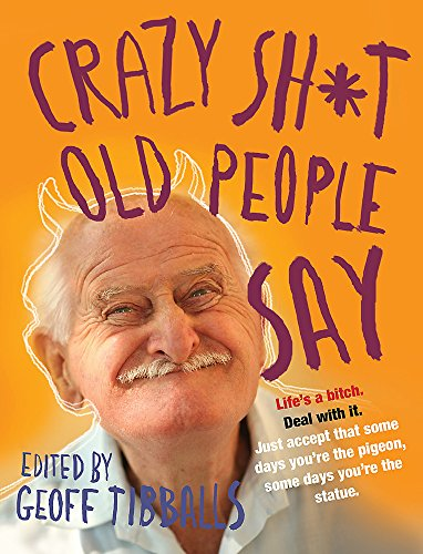 Crazy Sh*t Old People Say By Geoff Tibballs