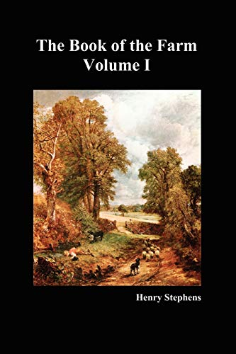 The Book of the Farm: Detailing the Labours of the Farmer, Steward, Plowman, Hedger, Cattle-man, Shepherd, Field-worker, and Dairymaid (Volume I) By Henry Stephens