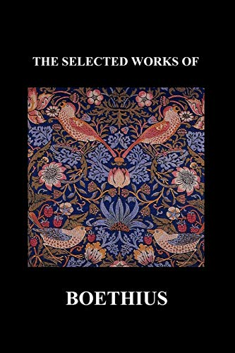 THE SELECTED WORKS OF Anicius Manlius Severinus Boethius (Including THE TRINITY IS ONE GOD NOT THREE GODS and CONSOLATION OF PHILOSOPHY) (Paperback) By Anicius Manlius Severinus Boethius