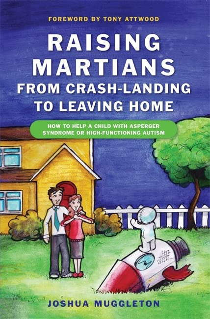 Raising Martians - from Crash-landing to Leaving Home: How to Help a Child with Asperger Syndrome or High-functioning Autism By Joshua Muggleton