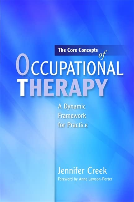 The Core Concepts of Occupational Therapy: A Dynamic Framework for Practice By Foreword by Anne Lawson-Porter