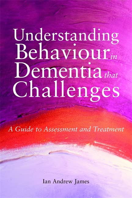 Understanding Behaviour in Dementia that Challenges By Ian Andrew James