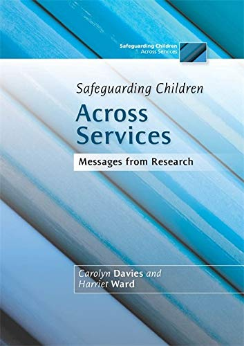 Safeguarding Children Across Services: Messages from Research By Carolyn Davies