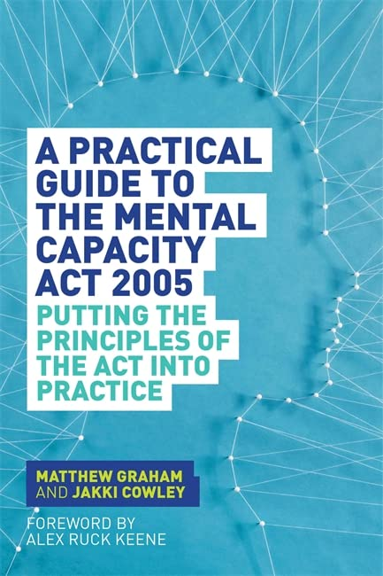 A Practical Guide to the Mental Capacity Act 2005 By Matthew Graham