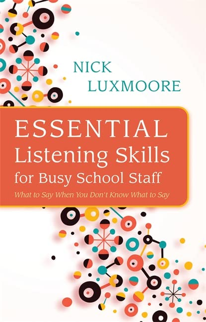 Essential Listening Skills for Busy School Staff: What to Say When You Don't Know What to Say By Nick Luxmoore
