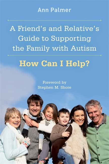 A Friend's and Relative's Guide to Supporting the Family with Autism By Ann Palmer