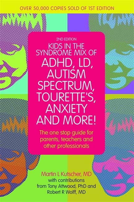 Kids in the Syndrome Mix of ADHD, LD, Autism Spectrum, Tourette's, Anxiety, and More!: The one stop guide for parents, teachers, and other professionals By Martin L. Kutscher, M.D.