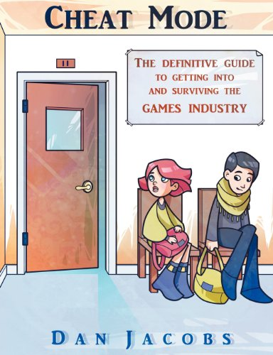 Cheat Mode The Definitive Guide to Getting into and Surviving the Games Industry By Dan Jacobs