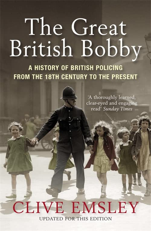 The Great British Bobby: A History of British Policing from 1829 to the Present by Professor Clive Emsley