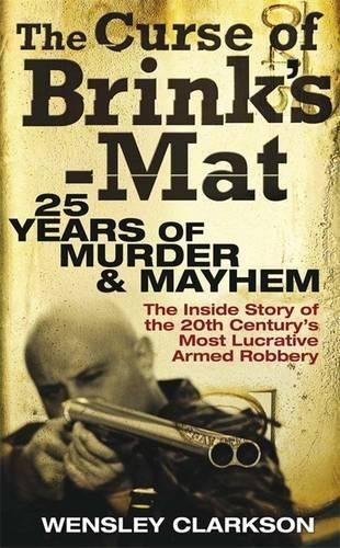 The Curse of Brink's-Mat: Twenty-five Years of Murder and Mayhem - The Inside Story of the 20th Century's Most Lucrative Armed Robbery by Wensley Clarkson