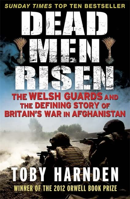 Dead Men Risen: The Welsh Guards and the Defining Story of Britain's War in Afghanistan By Toby Harnden