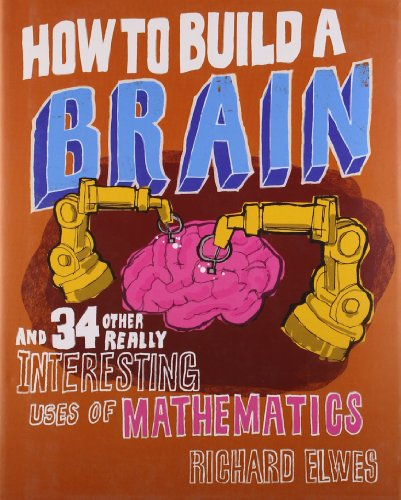 How to Build a Brain: And 34 other really interesting uses of mathematics By Dr. Richard Elwes