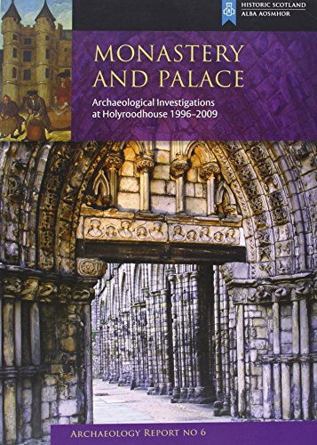 Monastery and Palace: Archaeological Excavations at Holyroodhouse By Gordon Ewart