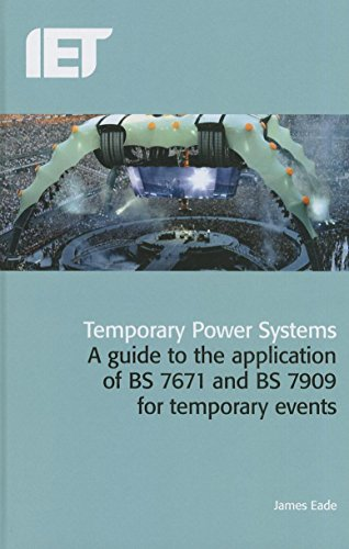Temporary Power Systems: A Guide to the Application of BS7671 and BS7909 for Temporary Events by James Eade