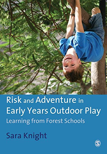 Risk and Adventure in Early Years Outdoor Play: Learning from Forest Schools By Sara Knight