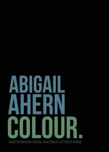 Colour: Banish Beige. Boost Colour. Transform Your Home. By Abigail Ahern