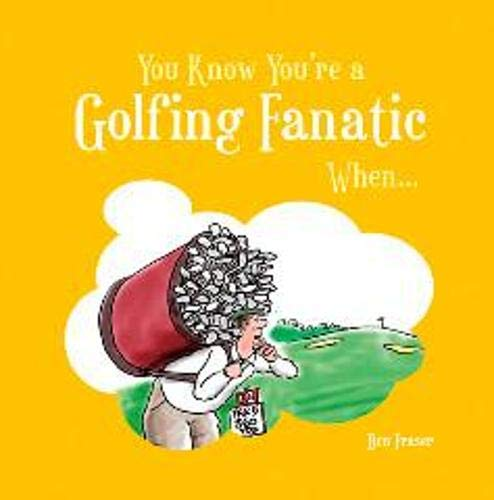 You Know You're a Golfing Fanatic When... By Ben Fraser