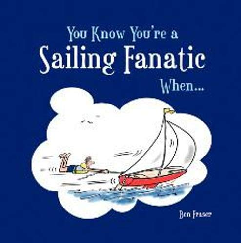 You Know You're a Sailing Fanatic When... by Ben Fraser