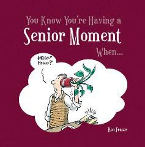 You Know You're Having a Senior Moment When... By Ben Fraser