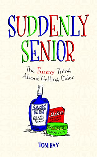 Suddenly Senior: The Funny Thing About Getting Older by Tom Hay