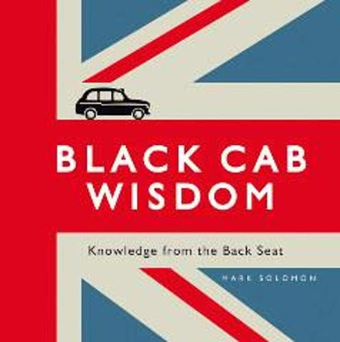 Black Cab Wisdom: Knowledge from the Back Seat By Mark Solomon