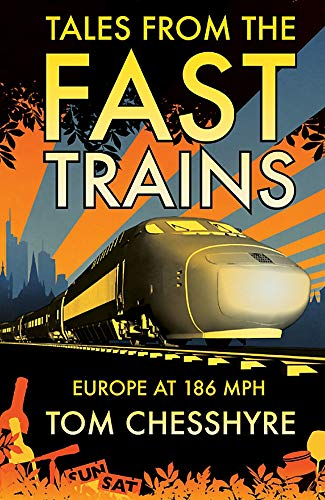 Tales from the Fast Trains: Around Europe at 186mph by Tom Chesshyre