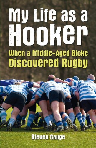 My Life as a Hooker: When a Middle-Aged Bloke Discovered Rugby by Steven Gauge