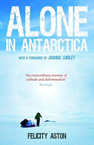 Alone in Antarctica By Felicity Aston