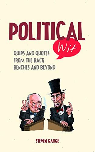 Political Wit: Quips and Quotes from the Back Benches and Beyond by Steven Gauge