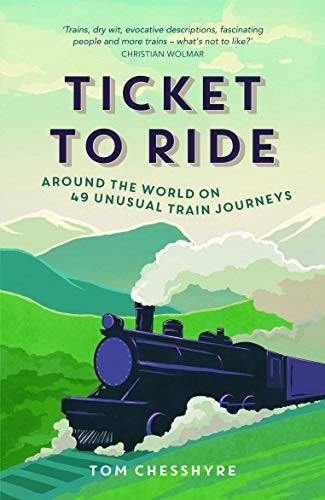 Ticket to Ride: Around the World on 49 Unusual Train Journeys by Tom Chesshyre