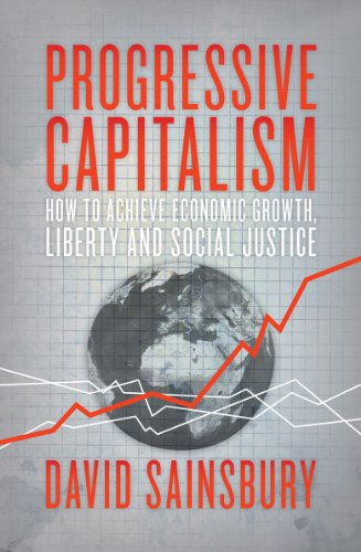 Progressive Capitalism: How To Achieve Economic Growth, Liberty and Social Justice By David Sainsbury