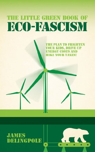 The Little Green Book of Eco-fascism: The Plan to Frighten Your Kids, Drive Up Energy Costs and Hike Your Taxes! by James Delingpole