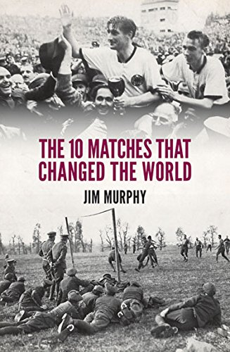 The 10 Matches That Changed The World By Jim Murphy