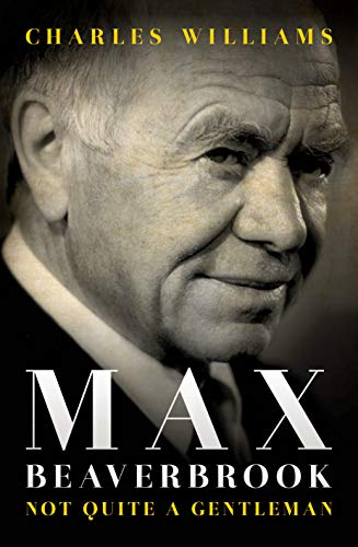 Max Beaverbrook: Not Quite A Gentleman By Charles Williams