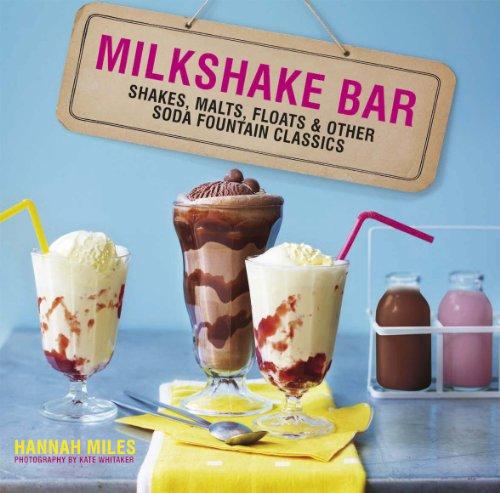 Milkshake Bar: Shakes, Malts, Floats and Other Soda Fountain Classics by Hannah Miles