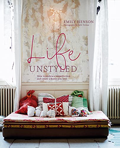 Life Unstyled: How to embrace imperfection and create a home you love By Emily Henson