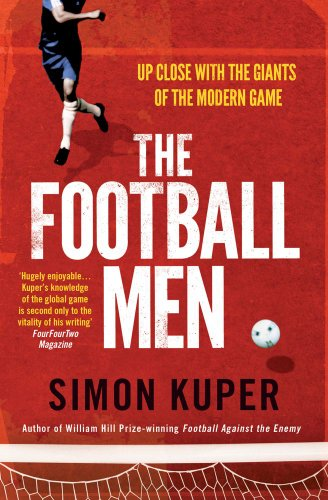 The Football Men: Up Close with the Giants of the Modern Game by Simon Kuper