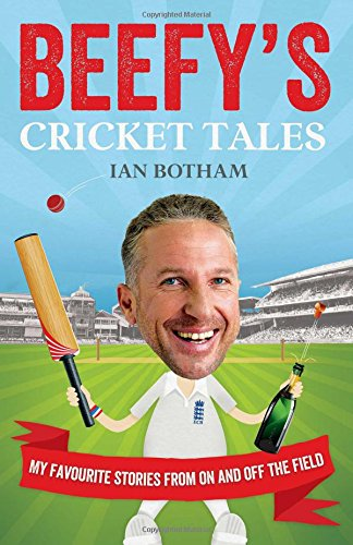Beefy's Cricket Tales: My Favourite Stories from on and Off the Field by Ian Botham