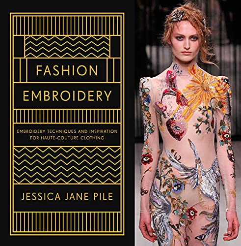Fashion Embroidery: Techniques and Inspiration for Haute Couture Clothing Embroidery By Jessica Pile