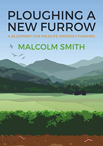 Ploughing a New Furrow: A Blueprint for Wildlife Friendly Farming By Malcolm Smith