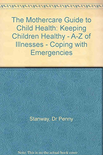 The Mothercare Guide to Child Health: Keeping Children Healthy - A-Z of Illnesses - Coping with Emergencies by Dr Penny Stanway