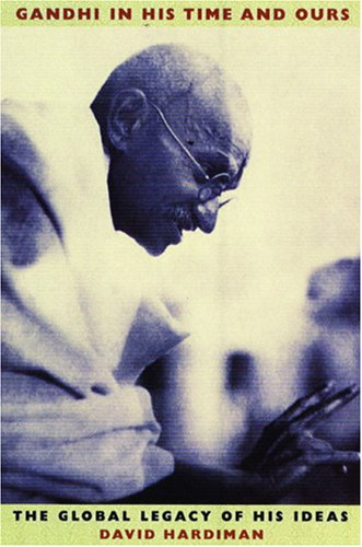 Gandhi in His Time and Ours: The Global Legacy of His Ideas By David Hardiman