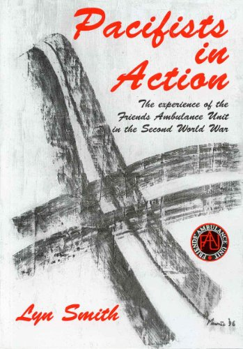 Pacifists in Action: Experience of the Friends Ambulance Unit in the Second World War by Lyn Smith